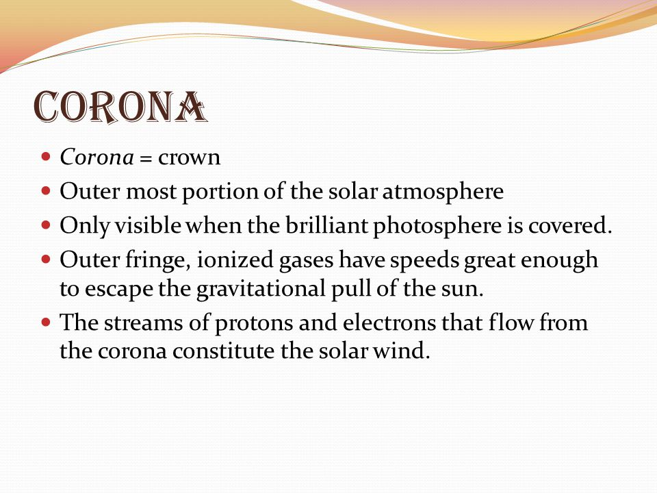 corona Corona = crown Outer most portion of the solar atmosphere Only visible when the brilliant photosphere is covered. Outer fringe, ionized gases h