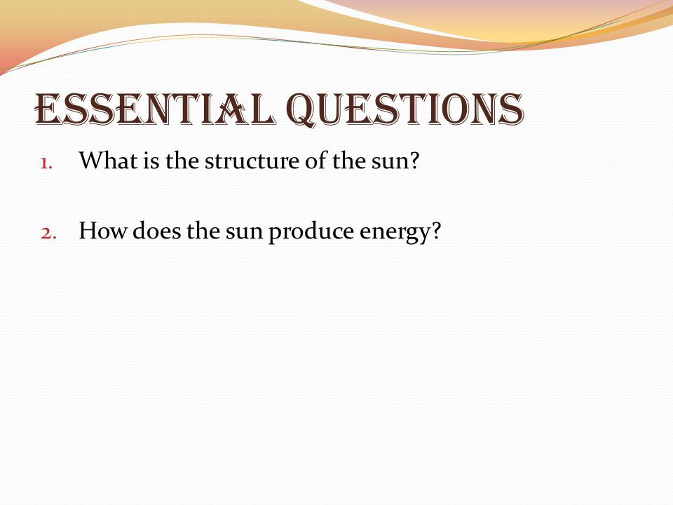 Essential Questions 1. What is the structure of the sun? 2. How does the sun produce energy?