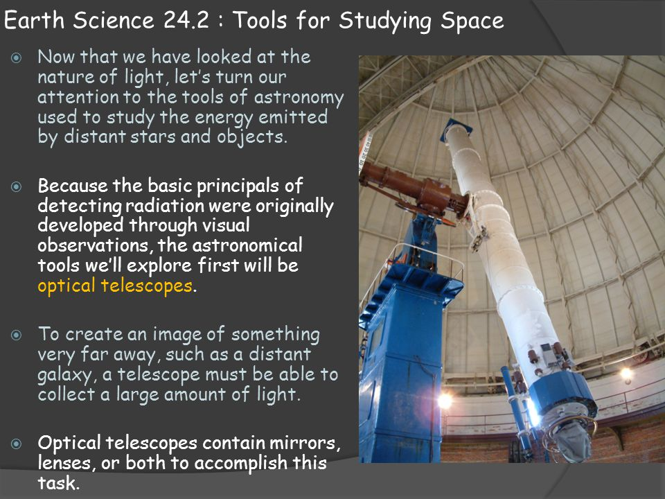 Earth Science 24.2 : Tools for Studying Space  Now that we have looked at the nature of light, let's turn our attention to the tools of astronomy use