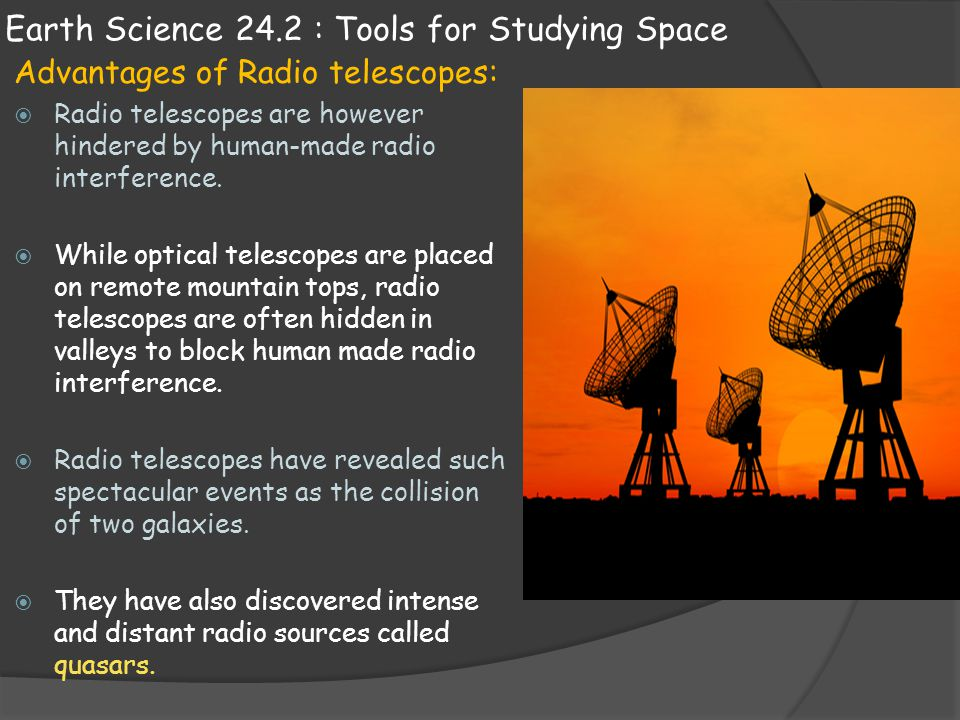 Earth Science 24.2 : Tools for Studying Space Advantages of Radio telescopes:  Radio telescopes are however hindered by human-made radio interference