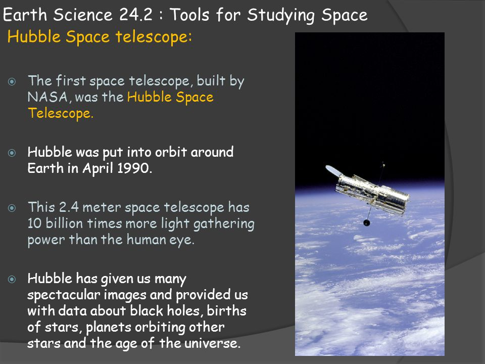 Earth Science 24.2 : Tools for Studying Space Hubble Space telescope:  The first space telescope, built by NASA, was the Hubble Space Telescope.  Hu