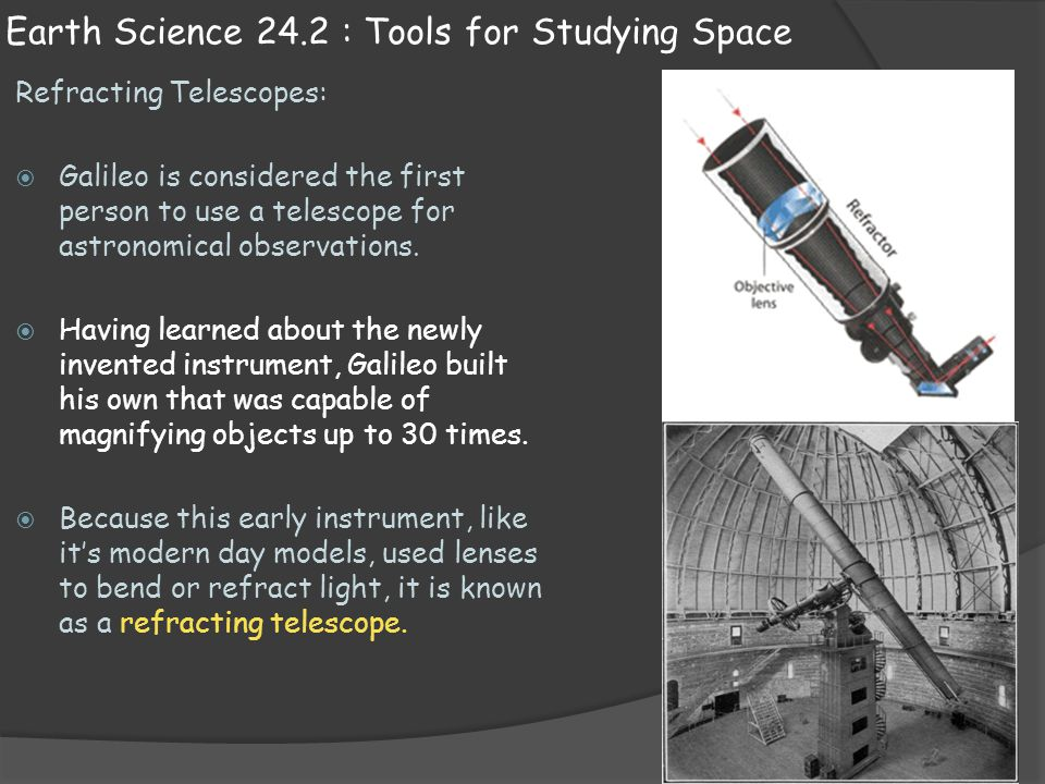 Earth Science 24.2 : Tools for Studying Space Refracting Telescopes:  Galileo is considered the first person to use a telescope for astronomical obse