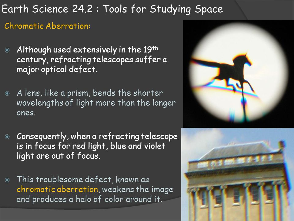 Earth Science 24.2 : Tools for Studying Space Chromatic Aberration:  Although used extensively in the 19 th century, refracting telescopes suffer a m
