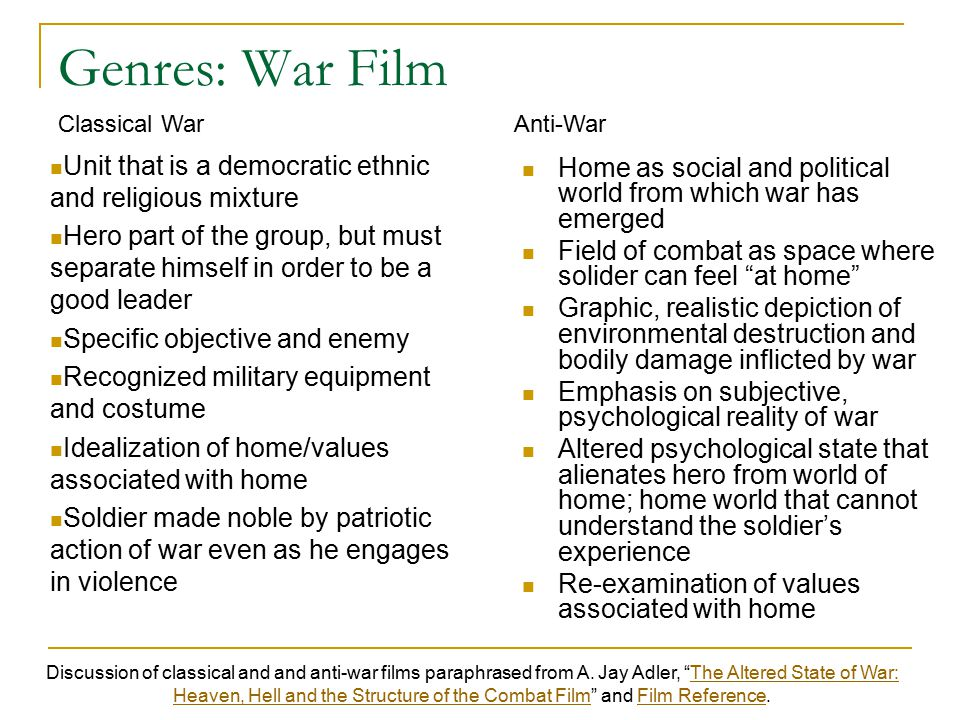 Genres: War Film Home as social and political world from which war has emerged Field of combat as space where solider can feel at home Graphic, realistic depiction of environmental destruction and bodily damage inflicted by war Emphasis on subjective, psychological reality of war Altered psychological state that alienates hero from world of home; home world that cannot understand the soldier's experience Re-examination of values associated with home Unit that is a democratic ethnic and religious mixture Hero part of the group, but must separate himself in order to be a good leader Specific objective and enemy Recognized military equipment and costume Idealization of home/values associated with home Soldier made noble by patriotic action of war even as he engages in violence Discussion of classical and and anti-war films paraphrased from A.
