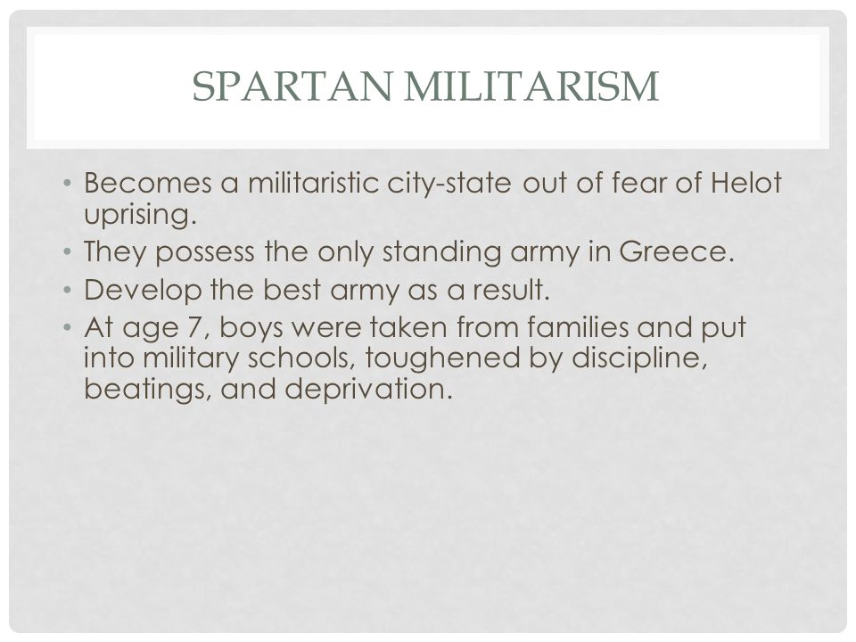 SPARTAN MILITARISM Becomes a militaristic city-state out of fear of Helot uprising.