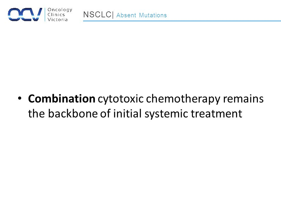 Combination cytotoxic chemotherapy remains the backbone of initial systemic treatment NSCLC| Absent Mutations