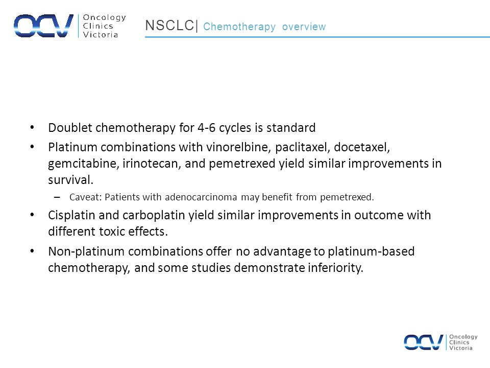 Doublet chemotherapy for 4-6 cycles is standard Platinum combinations with vinorelbine, paclitaxel, docetaxel, gemcitabine, irinotecan, and pemetrexed yield similar improvements in survival.