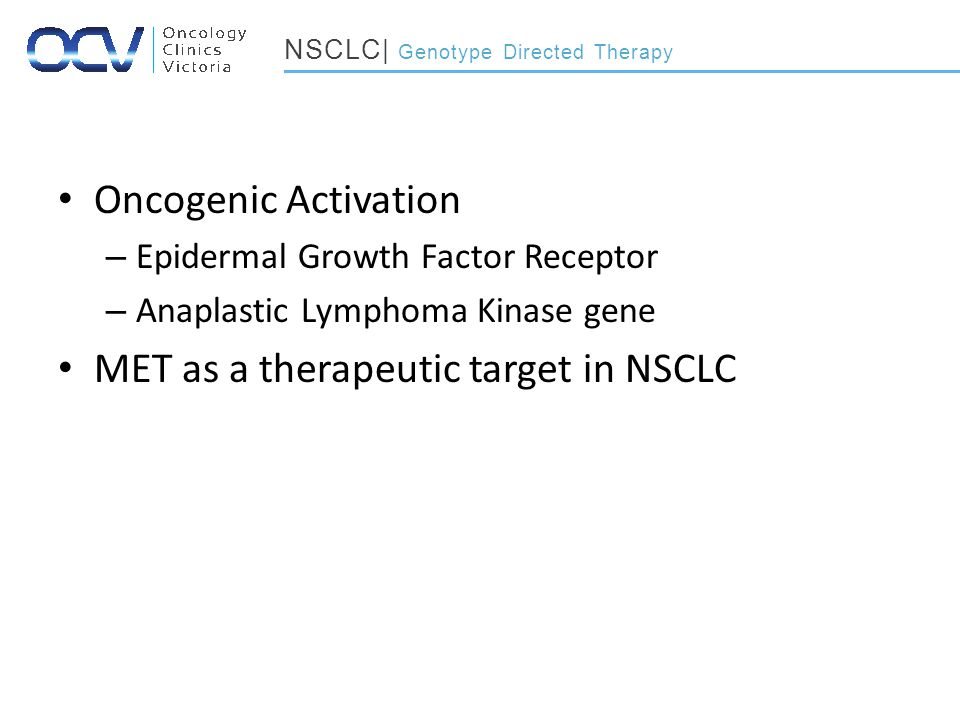 Oncogenic Activation – Epidermal Growth Factor Receptor – Anaplastic Lymphoma Kinase gene MET as a therapeutic target in NSCLC NSCLC| Genotype Directed Therapy