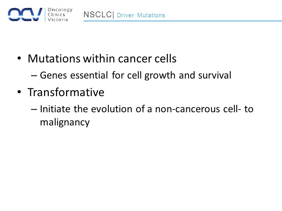 Mutations within cancer cells – Genes essential for cell growth and survival Transformative – Initiate the evolution of a non-cancerous cell- to malignancy NSCLC| Driver Mutations