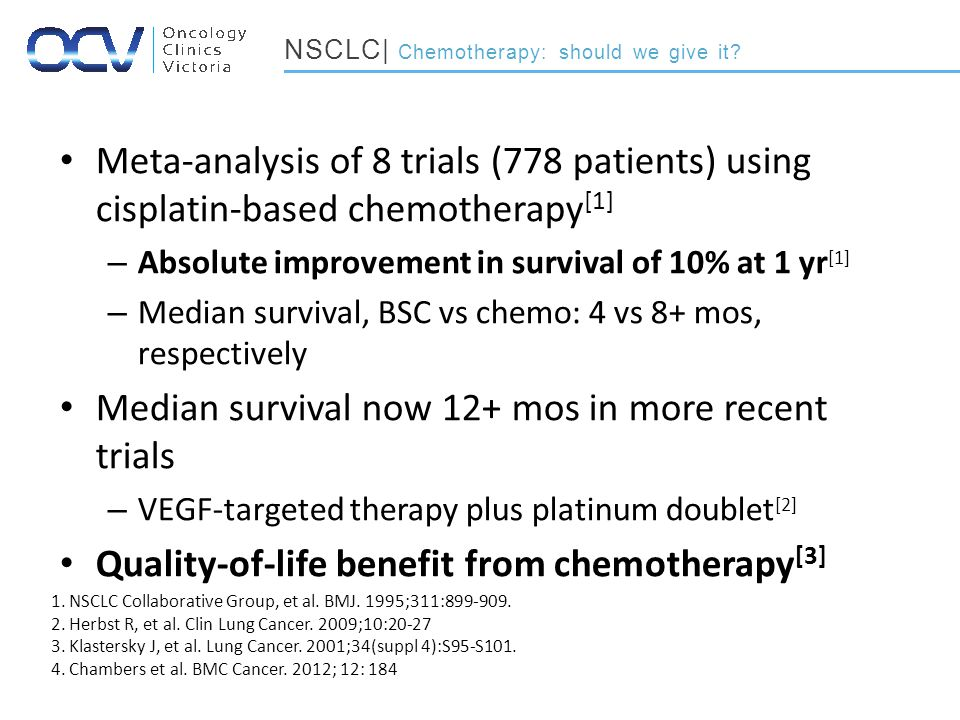 Meta-analysis of 8 trials (778 patients) using cisplatin-based chemotherapy [1] – Absolute improvement in survival of 10% at 1 yr [1] – Median survival, BSC vs chemo: 4 vs 8+ mos, respectively Median survival now 12+ mos in more recent trials – VEGF-targeted therapy plus platinum doublet [2] Quality-of-life benefit from chemotherapy [3] NSCLC| Chemotherapy: should we give it.