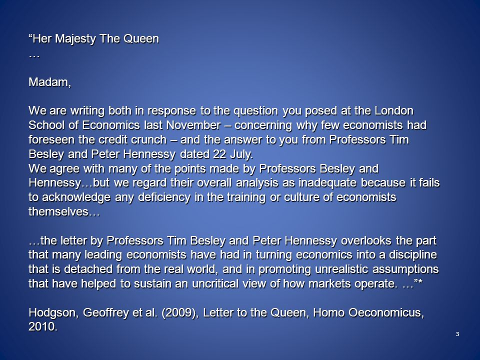 3 Her Majesty The Queen …Madam, We are writing both in response to the question you posed at the London School of Economics last November – concerning why few economists had foreseen the credit crunch – and the answer to you from Professors Tim Besley and Peter Hennessy dated 22 July.