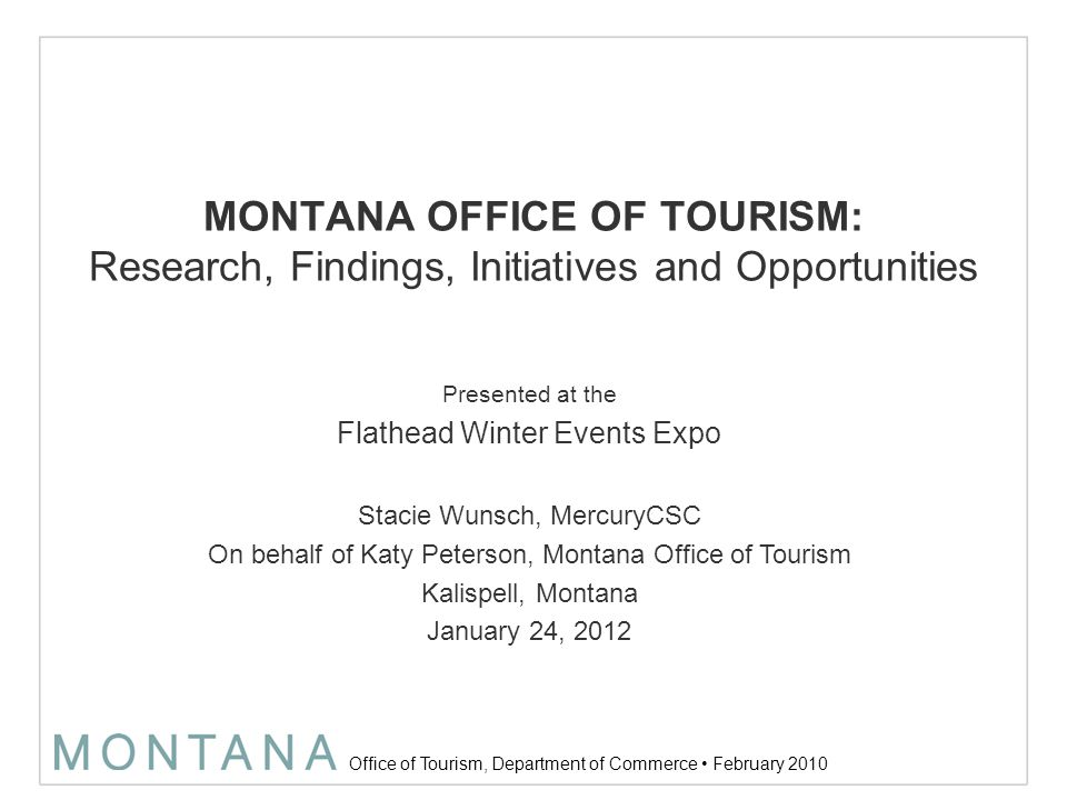 Office of Tourism, Department of Commerce February 2010 The Montana Brand +Spectacular, unspoiled nature +Vibrant and charming small towns +Breathtaking experiences by day and relaxing hospitality at night +Does this apply to winter in Montana.
