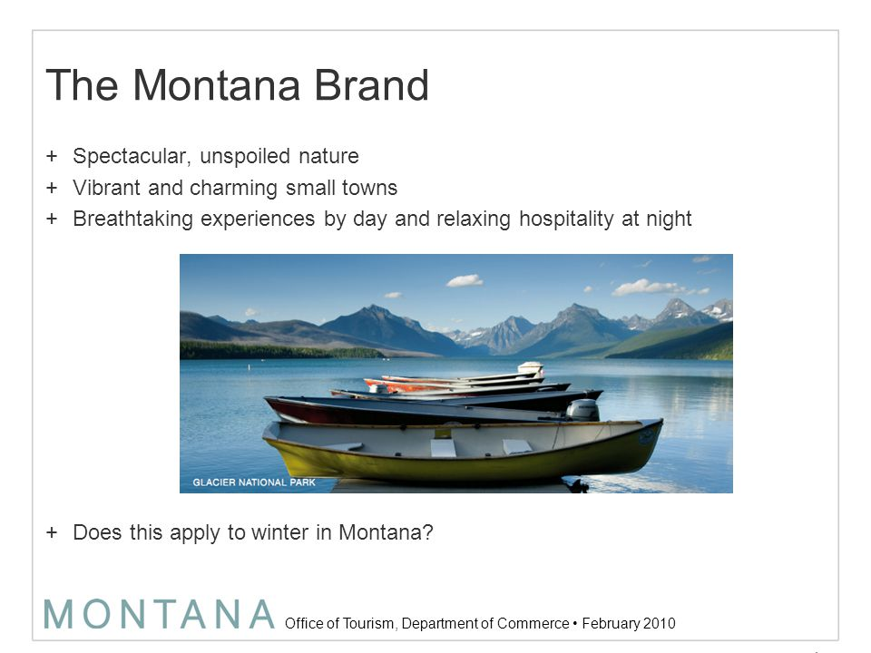 Office of Tourism, Department of Commerce February 2010 Objectives +Define winter target audience +Define winter brand within the umbrella of the Montana brand (e.g., the winter sub ‐ brand) +Develop strategy to bring the winter brand to life 5