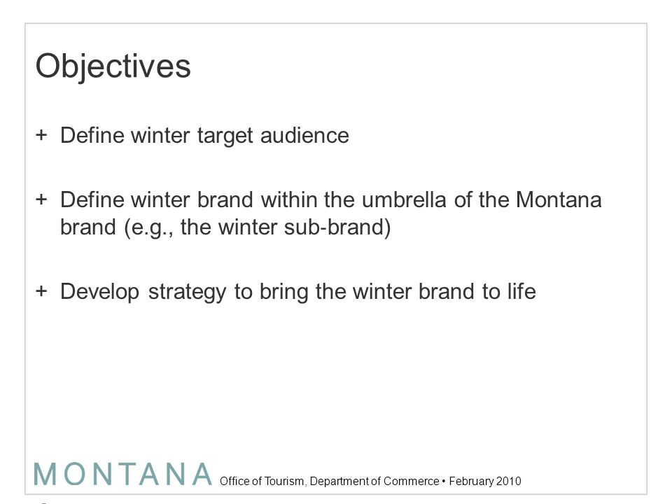 Office of Tourism, Department of Commerce February 2010 Approach 1)Research: identify and define the most desirable winter vacationer for Montana and the messages that best resonate with them.