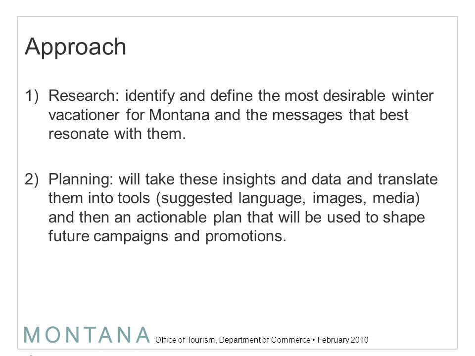 Office of Tourism, Department of Commerce February 2010 Approach +Research Deep Dive –Category immersion: analysis of snow vacation category data and insights already available –Snow seeker cultural immersion: listening to the cultural conversation –Cross-discipline working teams: bringing the voice and expertise of all disciplines Consumer perspectives Examples Montana attributes Range of activities Competition: now and future Target attributes Key influences Future goals Realities Measurement of success –Qualitative research: creative consumer assignments & interviews Look at three audience types: –1) have visited a MT ski mountain in the last 2 years –2) been to MT, but not for winter travel –3) never been to MT, but like to explore new ski areas Explore reasons for travel: –1) ski vacation –2) day trip (ski, sled, etc.) –3) winter vacation seekers (not ski specific) –Quantitative research: understanding the segments (types of skiers) 7