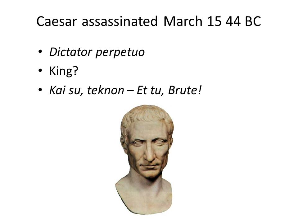 Caesar assassinated March 15 44 BC Dictator perpetuo King Kai su, teknon – Et tu, Brute!