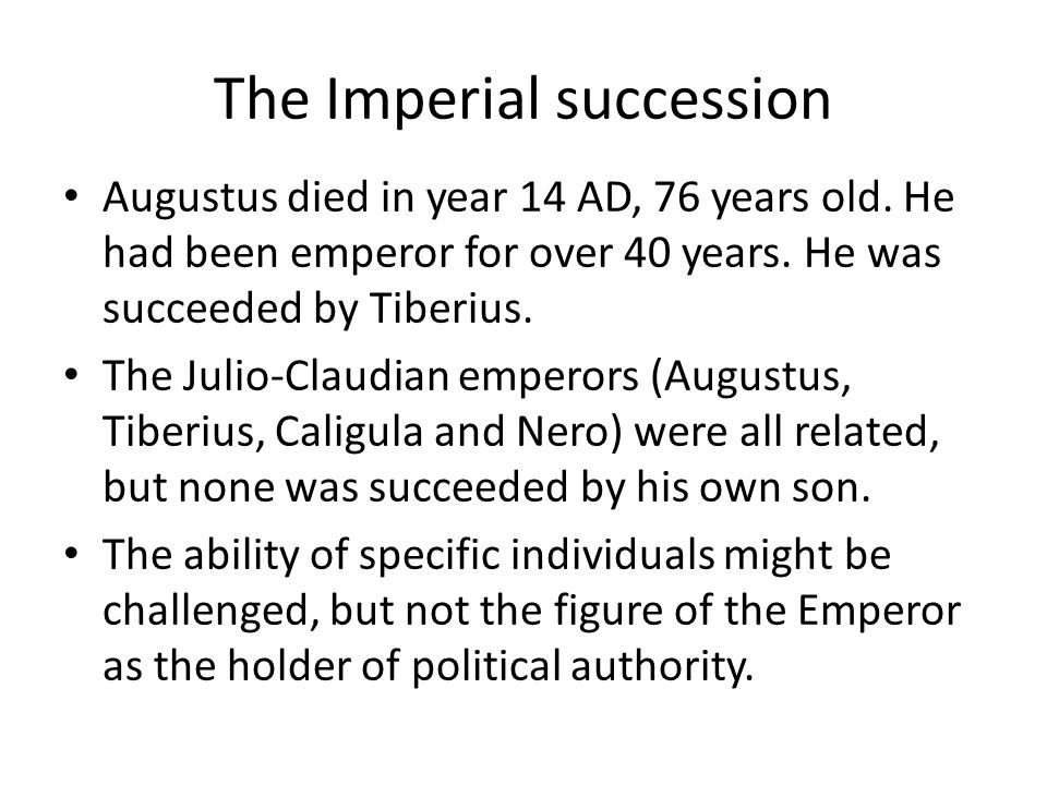 The Imperial succession Augustus died in year 14 AD, 76 years old.
