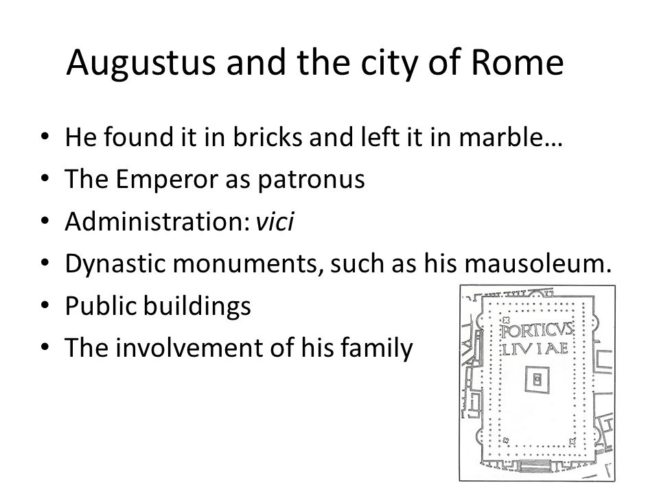 Augustus and the city of Rome He found it in bricks and left it in marble… The Emperor as patronus Administration: vici Dynastic monuments, such as his mausoleum.