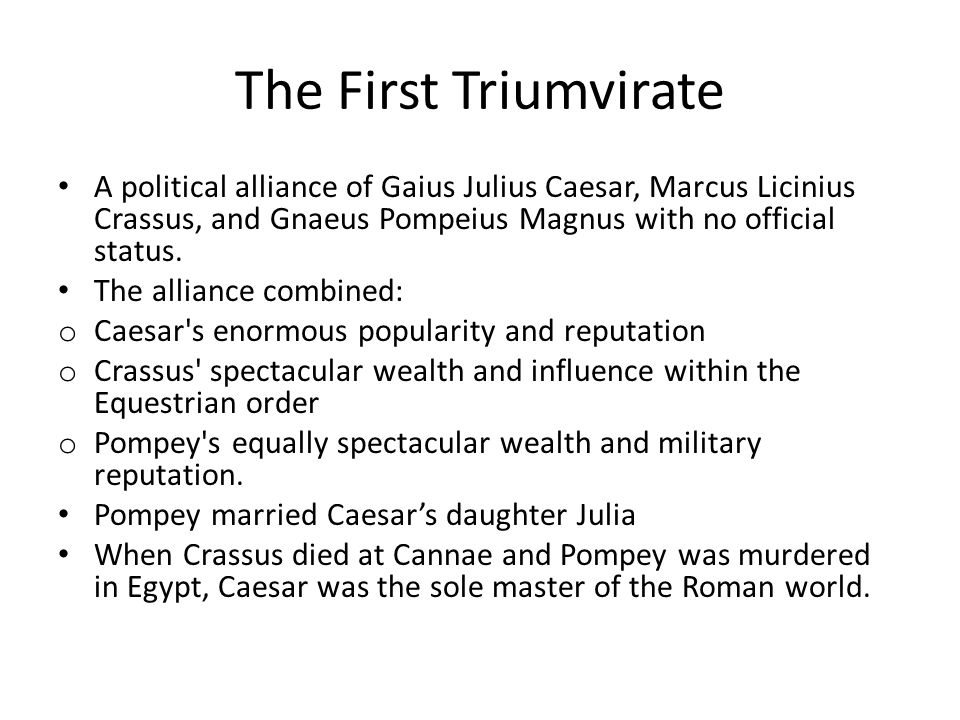 A political alliance of Gaius Julius Caesar, Marcus Licinius Crassus, and Gnaeus Pompeius Magnus with no official status.
