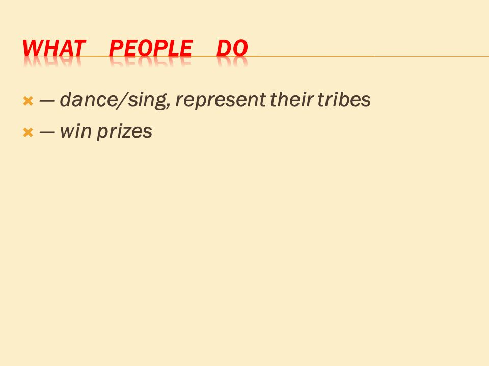  ― dance/sing, represent their tribes  ― win prizes