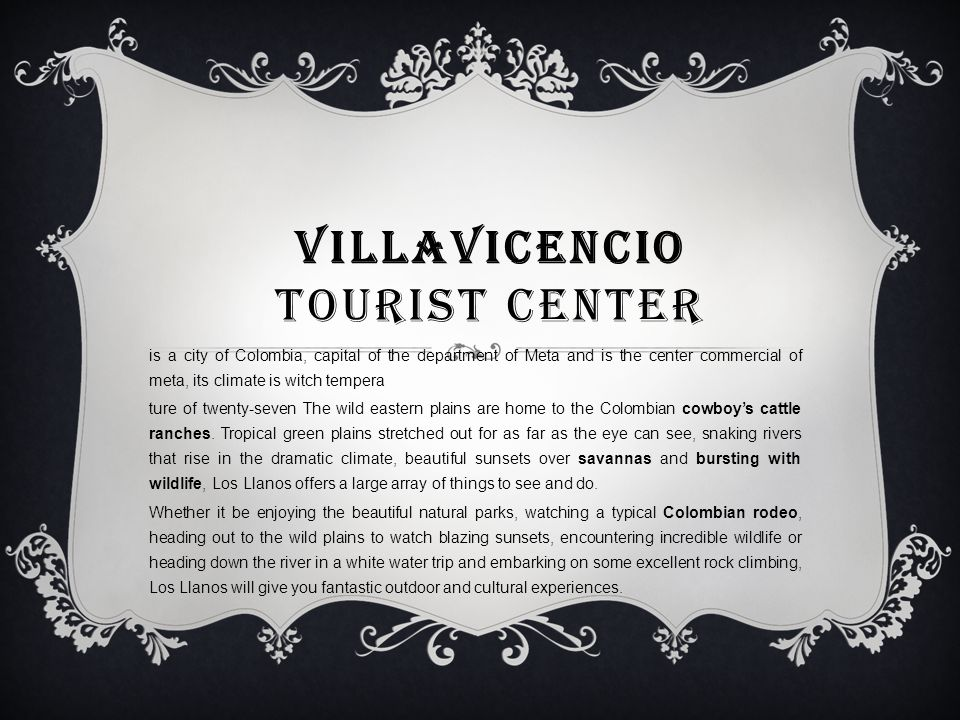 VILLAVICENCIO TOURIST CENTER is a city of Colombia, capital of the department of Meta and is the center commercial of meta, its climate is witch tempera ture of twenty-seven The wild eastern plains are home to the Colombian cowboy's cattle ranches.