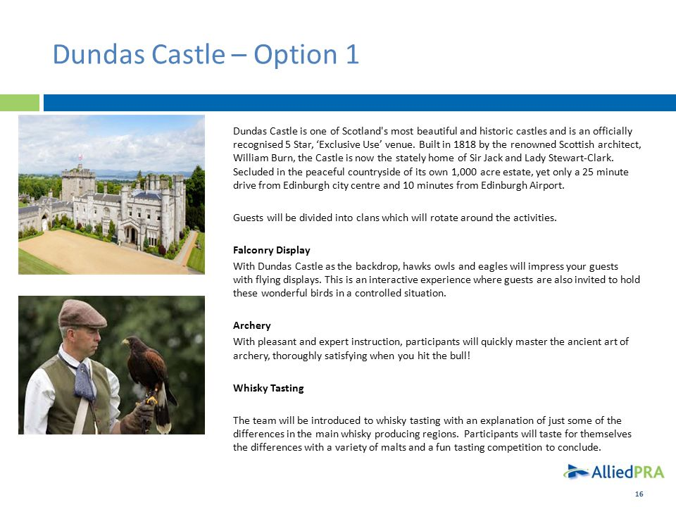16 Dundas Castle – Option 1 Dundas Castle is one of Scotland s most beautiful and historic castles and is an officially recognised 5 Star, 'Exclusive Use' venue.