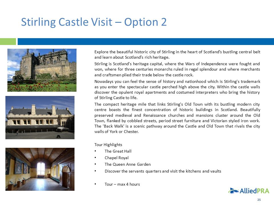 25 Stirling Castle Visit – Option 2 Explore the beautiful historic city of Stirling in the heart of Scotland's bustling central belt and learn about Scotland's rich heritage.