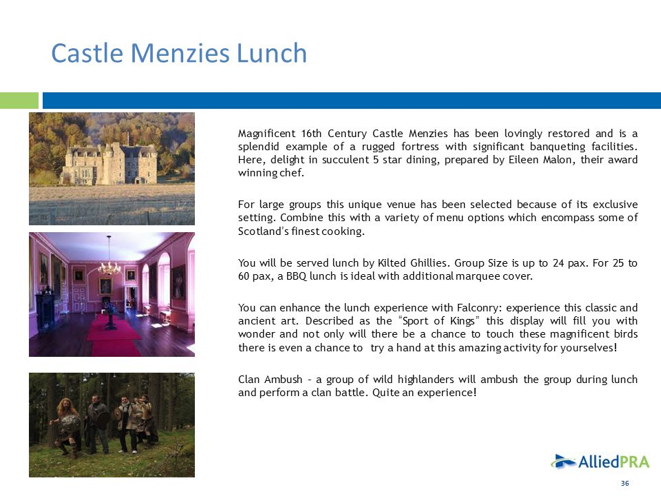 36 Castle Menzies Lunch Magnificent 16th Century Castle Menzies has been lovingly restored and is a splendid example of a rugged fortress with significant banqueting facilities.