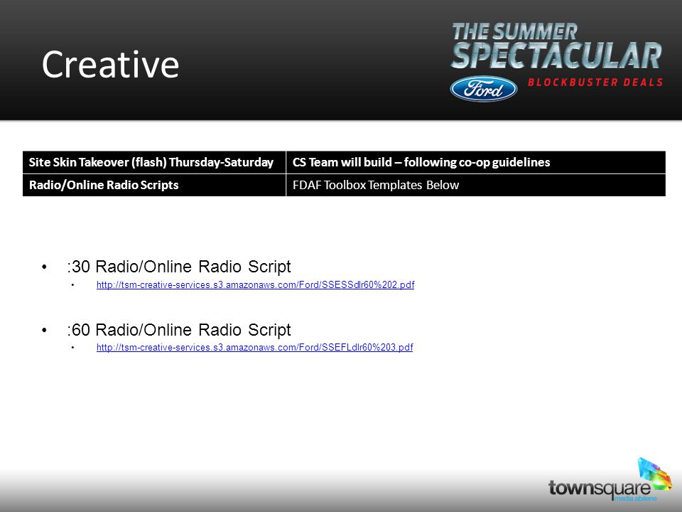 Creative :30 Radio/Online Radio Script http://tsm-creative-services.s3.amazonaws.com/Ford/SSESSdlr60%202.pdf :60 Radio/Online Radio Script http://tsm-creative-services.s3.amazonaws.com/Ford/SSEFLdlr60%203.pdf Site Skin Takeover (flash) Thursday-SaturdayCS Team will build – following co-op guidelines Radio/Online Radio ScriptsFDAF Toolbox Templates Below