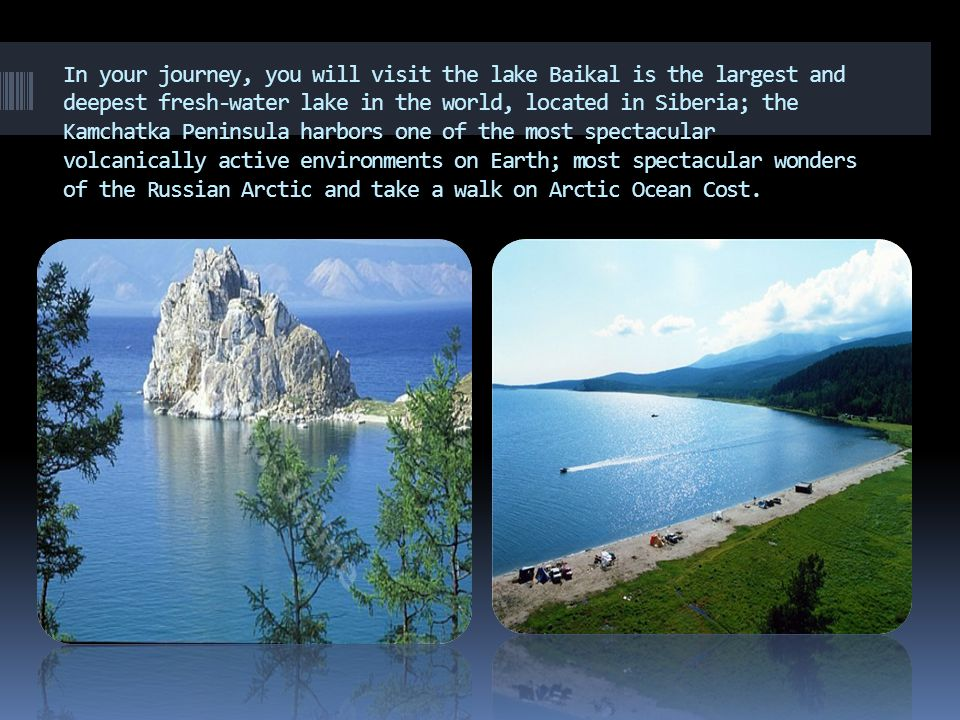 In your journey, you will visit the lake Baikal is the largest and deepest fresh-water lake in the world, located in Siberia; the Kamchatka Peninsula harbors one of the most spectacular volcanically active environments on Earth; most spectacular wonders of the Russian Arctic and take a walk on Arctic Ocean Cost.