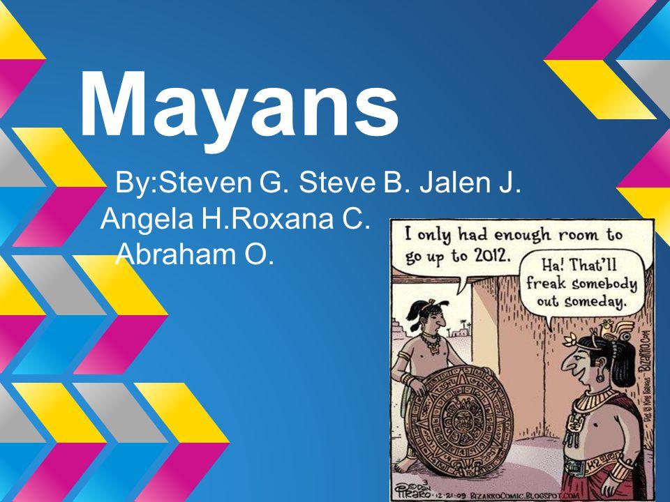 Mayans By:Steven G. Steve B. Jalen J. Angela H.Roxana C. Abraham O.