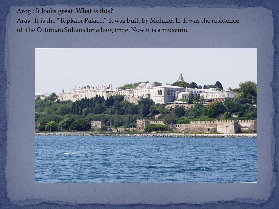 Arog : It looks great. What is this. Aras : It is the Topkapı Palace. It was built by Mehmet II.