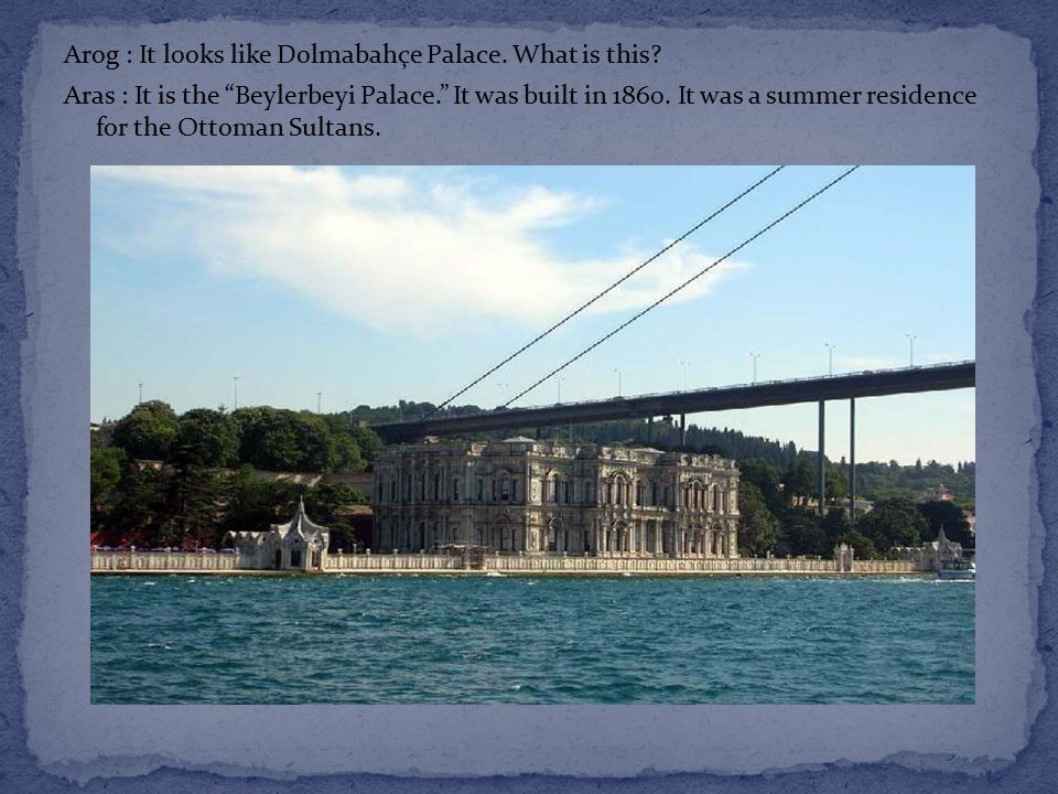Arog : It looks like Dolmabahçe Palace. What is this.