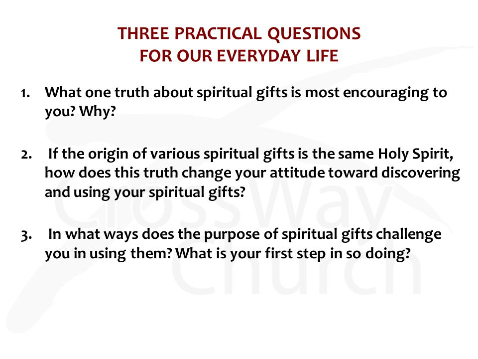 THREE PRACTICAL QUESTIONS FOR OUR EVERYDAY LIFE 1.What one truth about spiritual gifts is most encouraging to you? Why? 2. If the origin of various sp
