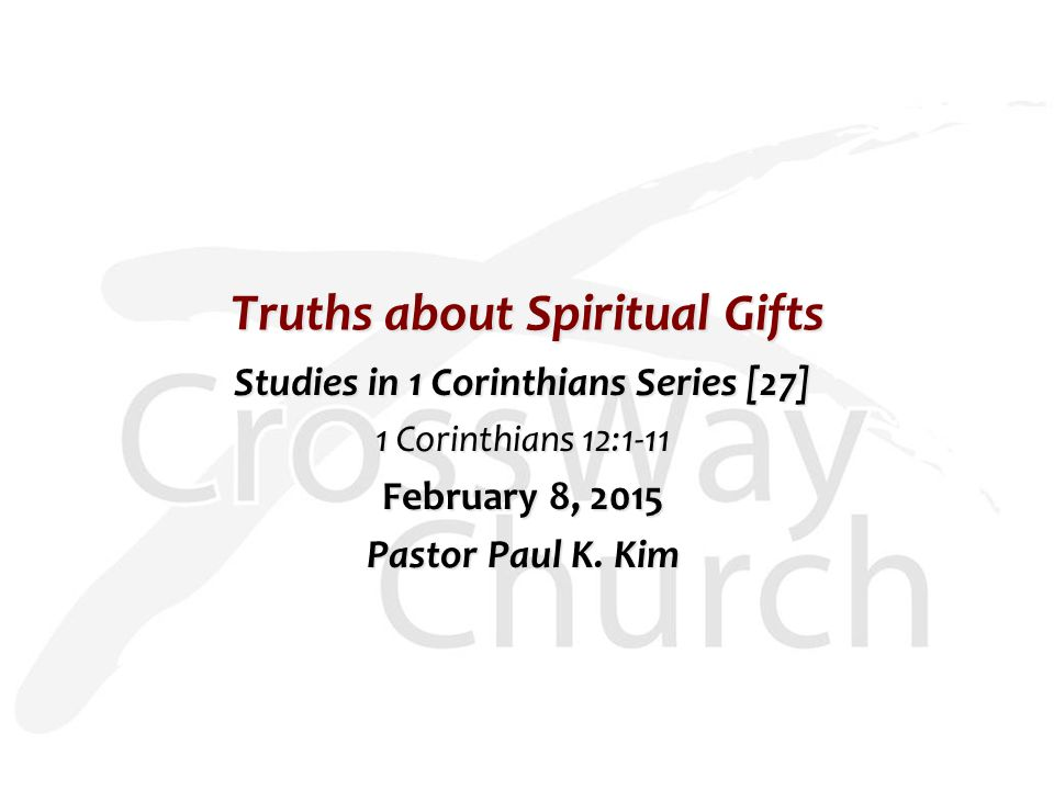 Truths about Spiritual Gifts Studies in 1 Corinthians Series [27] 1 Corinthians 12:1-11 February 8, 2015 Pastor Paul K. Kim