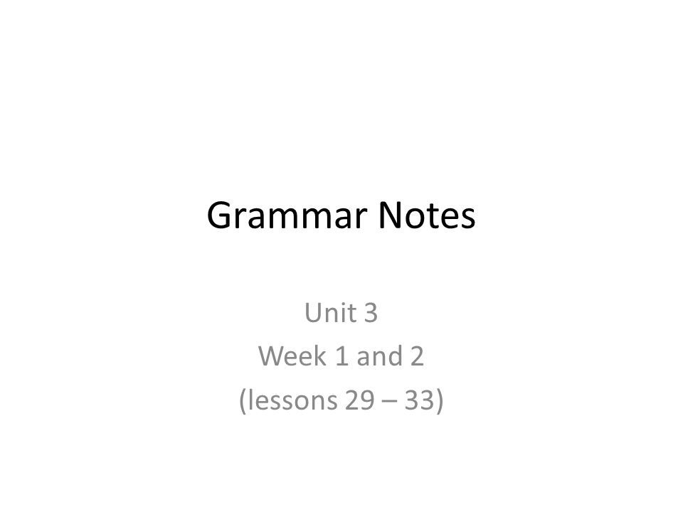 Grammar Notes Unit 3 Week 1 and 2 (lessons 29 – 33)