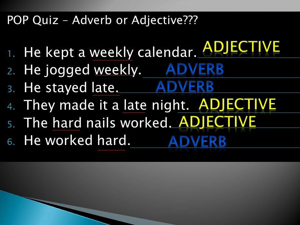 POP Quiz – Adverb or Adjective??. 1. He kept a weekly calendar.