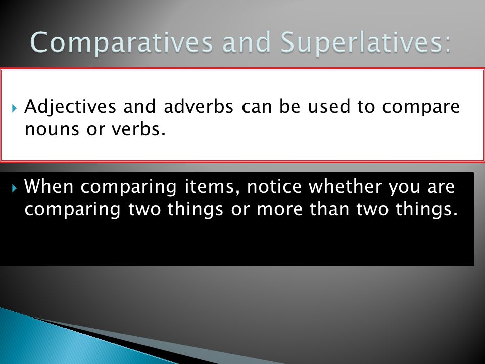 Adjectives and adverbs can be used to compare nouns or verbs.