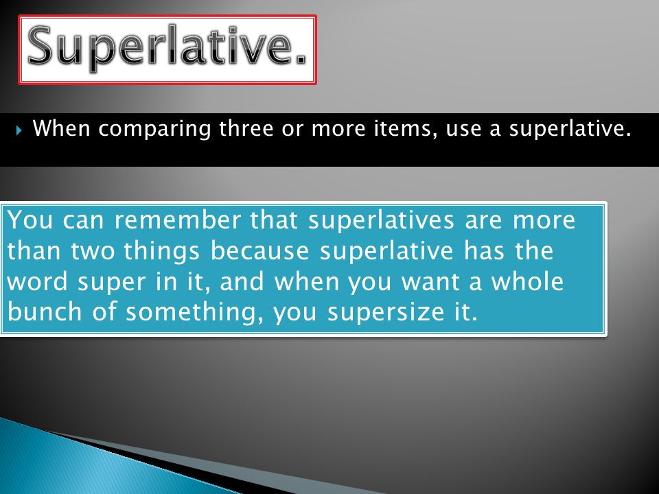  When comparing three or more items, use a superlative.