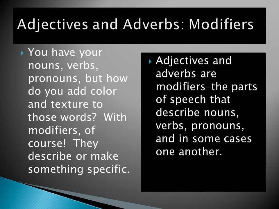  An adjective describes a noun (or a pronoun) by telling you which one, what kind, or how many.