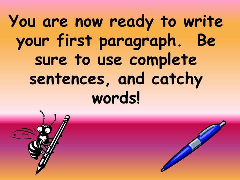 You are now ready to write your first paragraph.