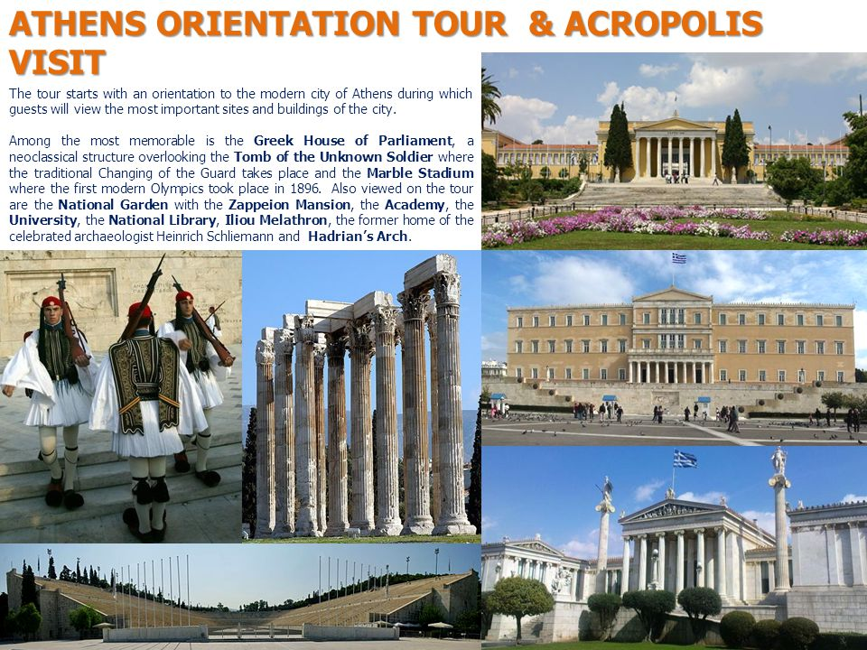 ATHENS ORIENTATION TOUR & ACROPOLIS VISIT The tour starts with an orientation to the modern city of Athens during which guests will view the most important sites and buildings of the city.