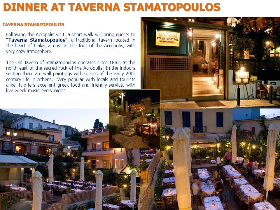 TAVERNA STAMATOPOULOS Following the Acropolis visit, a short walk will bring guests to Taverna Stamatopoulos , a traditional tavern located in the heart of Plaka, almost at the foot of the Acropolis, with very cozy atmosphere.