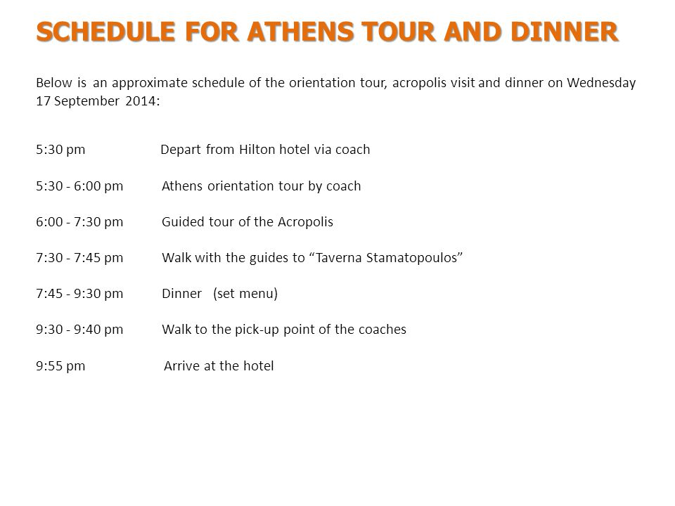 Below is an approximate schedule of the orientation tour, acropolis visit and dinner on Wednesday 17 September 2014: 5:30 pm Depart from Hilton hotel via coach 5:30 - 6:00 pm Athens orientation tour by coach 6:00 - 7:30 pm Guided tour of the Acropolis 7:30 - 7:45 pm Walk with the guides to Taverna Stamatopoulos 7:45 - 9:30 pm Dinner (set menu) 9:30 - 9:40 pm Walk to the pick-up point of the coaches 9:55 pm Arrive at the hotel SCHEDULE FOR ATHENS TOUR AND DINNER