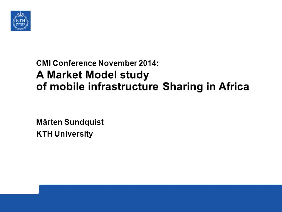 CMI Conference November 2014: A Market Model study of mobile infrastructure Sharing in Africa Mårten Sundquist KTH University