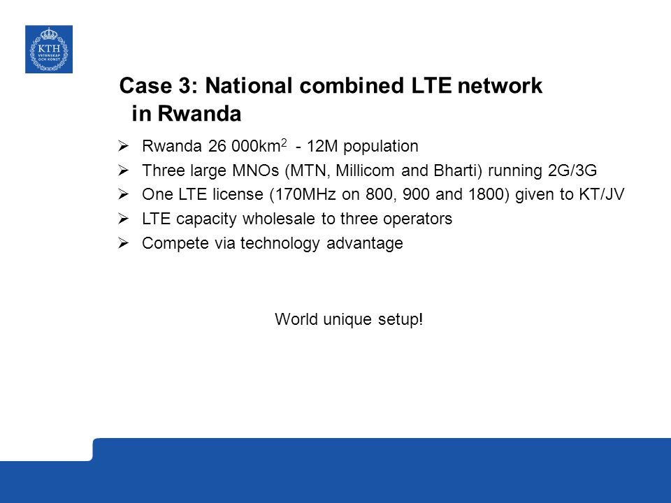 Case 3: National combined LTE network in Rwanda  Rwanda km M population  Three large MNOs (MTN, Millicom and Bharti) running 2G/3G  One LTE license (170MHz on 800, 900 and 1800) given to KT/JV  LTE capacity wholesale to three operators  Compete via technology advantage World unique setup!