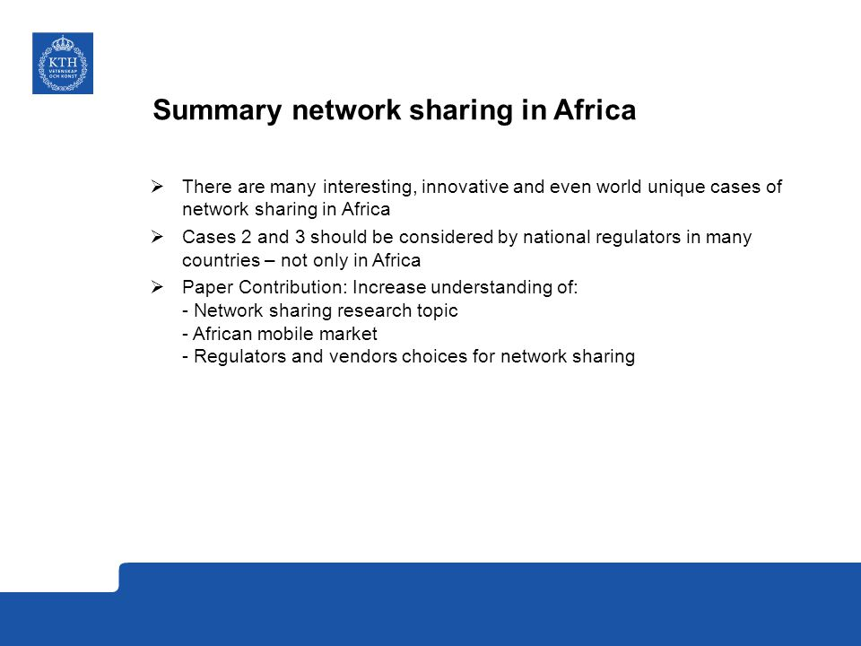 Summary network sharing in Africa  There are many interesting, innovative and even world unique cases of network sharing in Africa  Cases 2 and 3 should be considered by national regulators in many countries – not only in Africa  Paper Contribution: Increase understanding of: - Network sharing research topic - African mobile market - Regulators and vendors choices for network sharing
