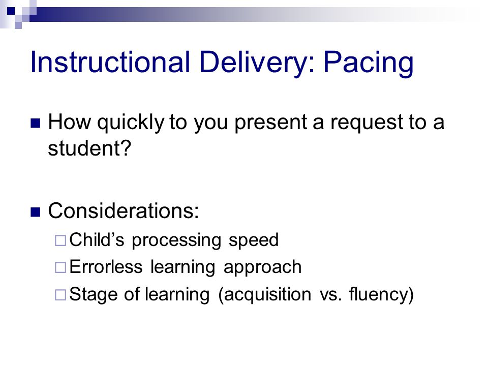 Instructional Delivery: Pacing How quickly to you present a request to a student.