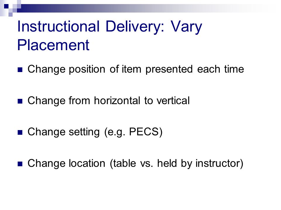 Instructional Delivery: Vary Placement Change position of item presented each time Change from horizontal to vertical Change setting (e.g.