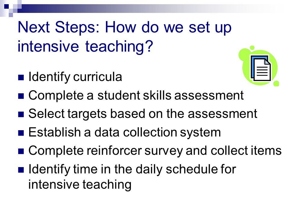Next Steps: How do we set up intensive teaching? Identify curricula Complete a student skills assessment Select targets based on the assessment Establ